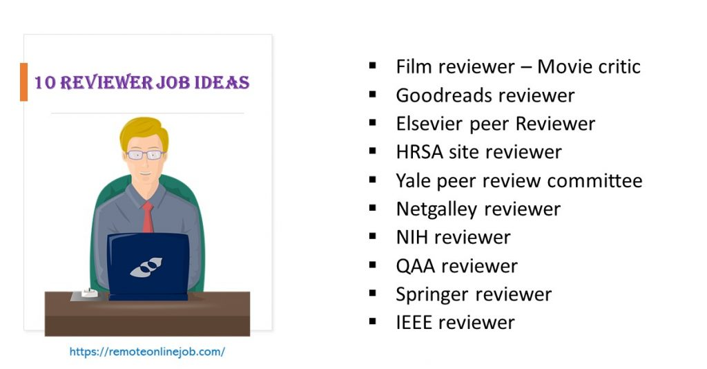 List of 10 jobs for reviewers: Film reviewer, Goodreads reviewer, Elsevier peer reviewing and journal peer reviewer jobs, HRSA site reviewer, Netgalley reviewer, NIH reviewer, QAA reviewer, Springer reviewer, IEEE reviewer.