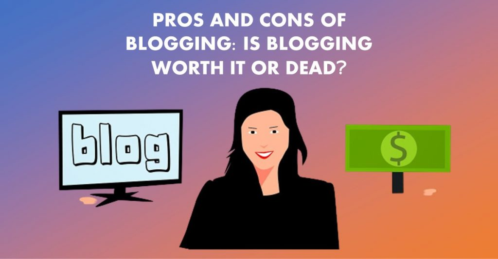 PROS AND CONS OF BLOGGING: IS BLOGGING WORTH IT OR DEAD